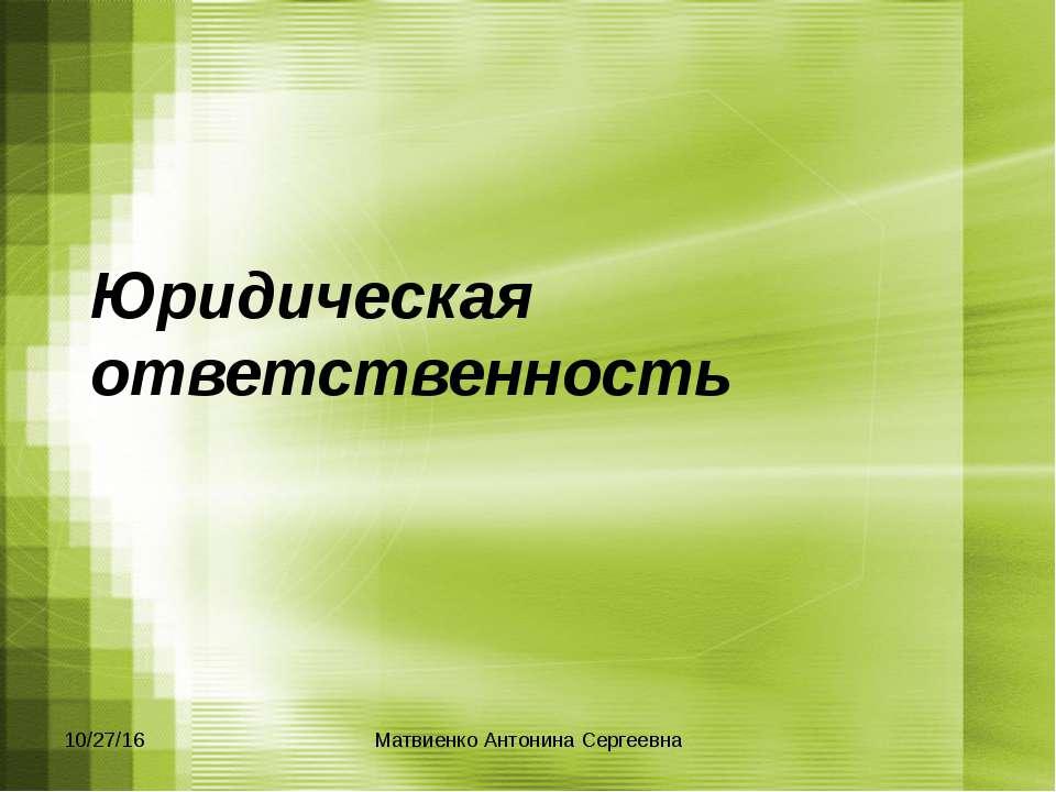 Юридическая ответственность Матвиенко Антонина Сергеевна