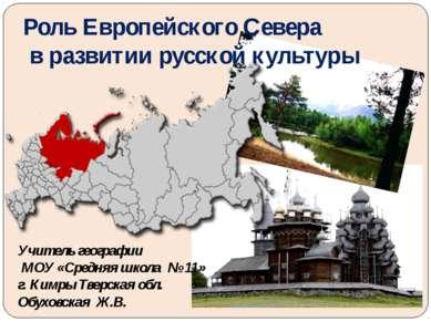 Роль Европейского Севера в развитии русской культуры Учитель географии МОУ «С...