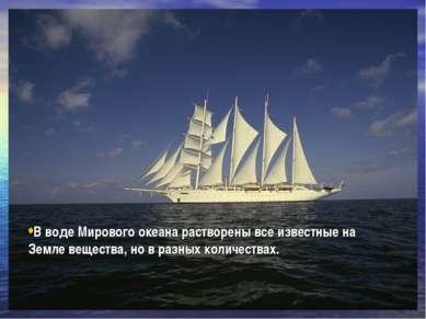 В воде Мирового океана растворены все известные на Земле вещества, но в разны...