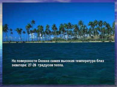 На поверхности Океана самая высокая температура близ экватора: 27-28 градусов...