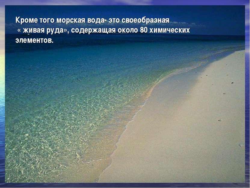 Кроме того морская вода- это своеобразная « живая руда», содержащая около 80 ...