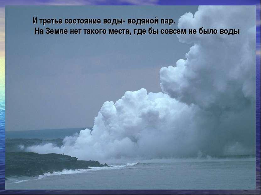 И третье состояние воды- водяной пар. На Земле нет такого места, где бы совсе...