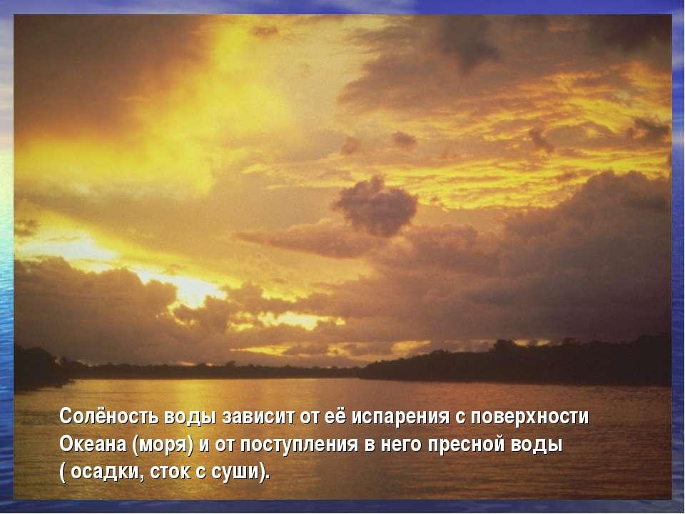 Солёность воды зависит от её испарения с поверхности Океана (моря) и от посту...