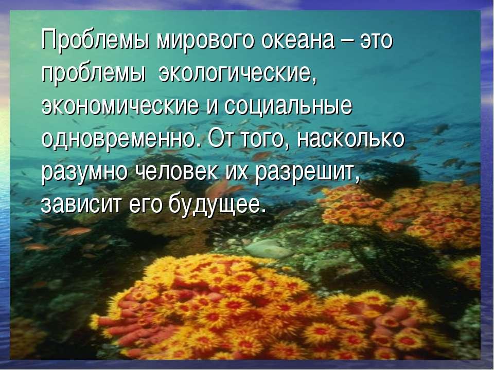 Проблемы мирового океана – это проблемы экологические, экономические и социал...