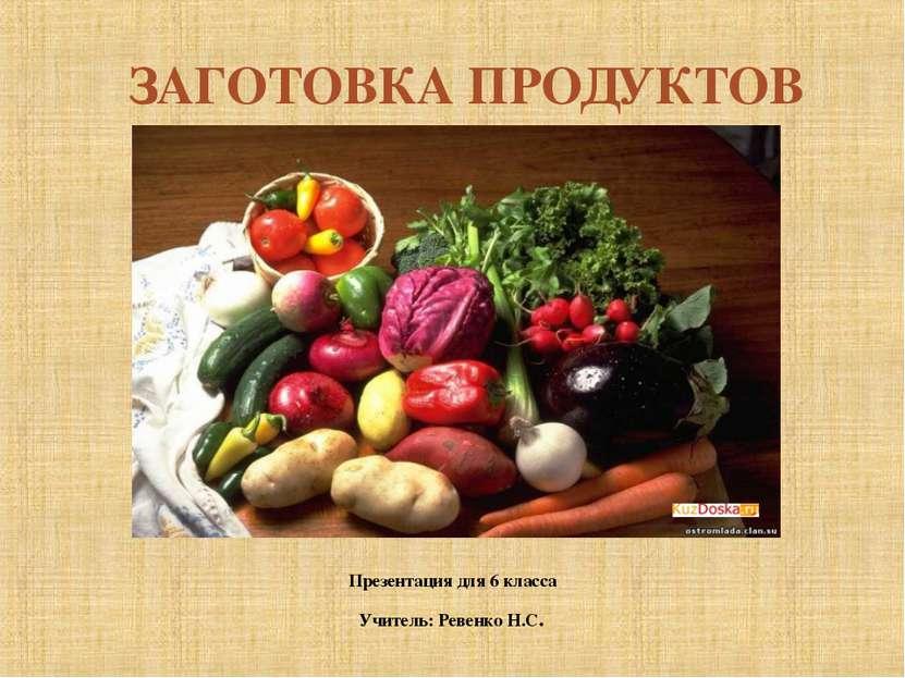 ЗАГОТОВКА ПРОДУКТОВ Презентация для 6 класса Учитель: Ревенко Н.С.