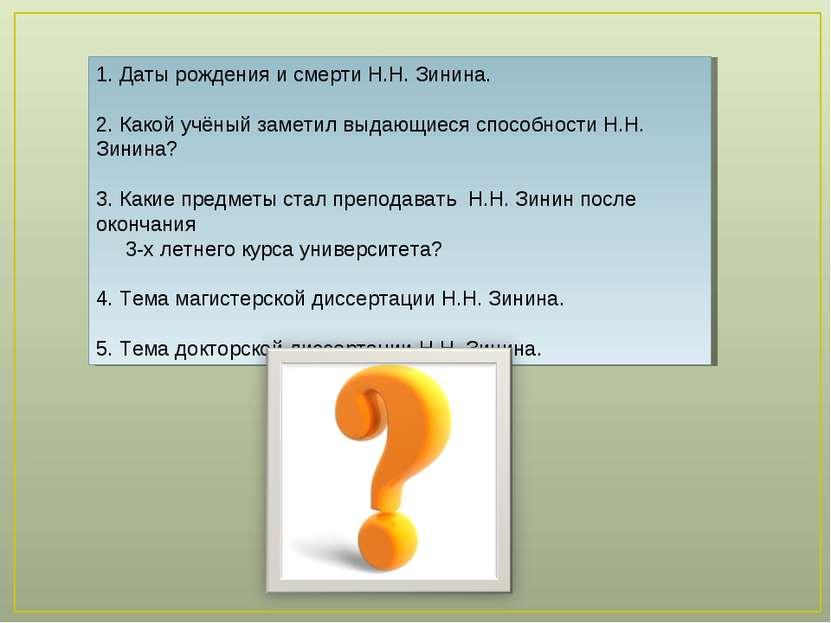 1. Даты рождения и смерти Н.Н. Зинина.  2. Какой учёный заметил выдающиеся с...