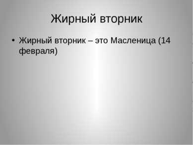 Жирный вторник Жирный вторник – это Масленица (14 февраля)