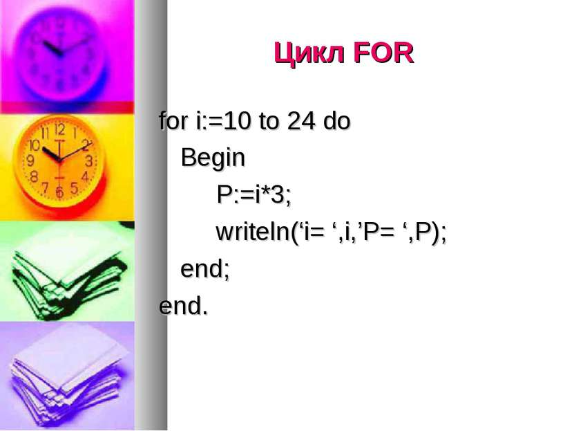 Цикл FOR for i:=10 to 24 do Begin P:=i*3; writeln('i= ',i,'P= ',P); end; end.