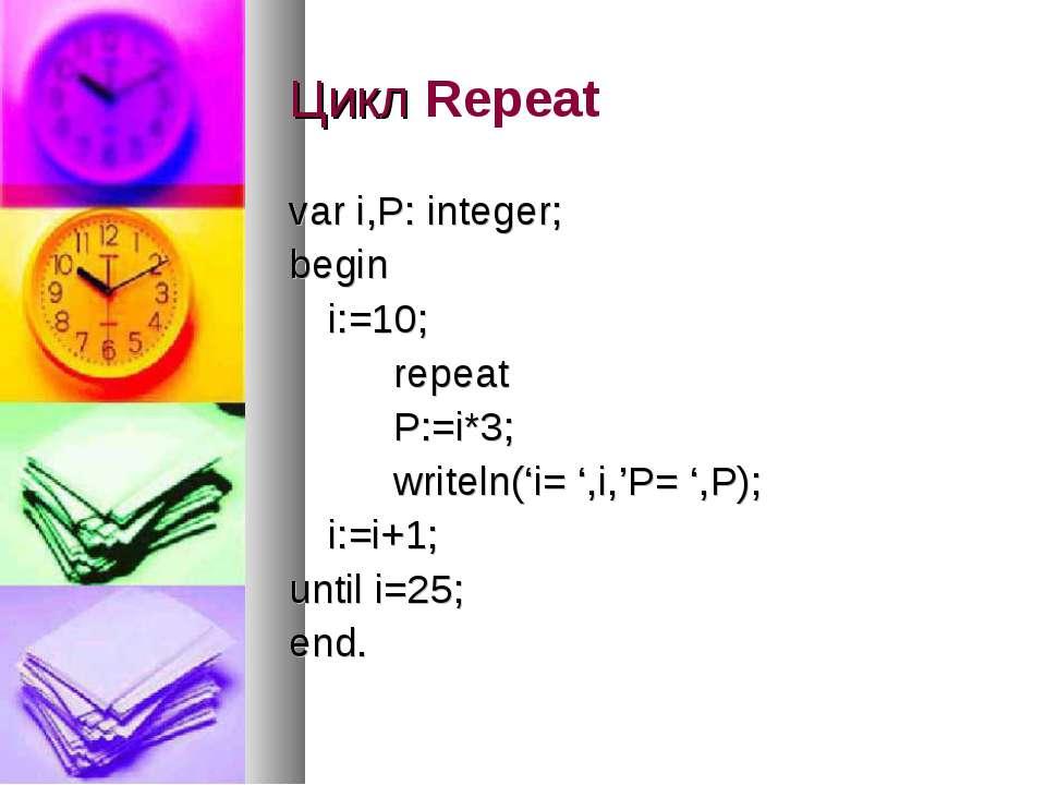 Цикл Repeat var i,P: integer; begin i:=10; repeat P:=i*3; writeln('i= ',i,'P=...