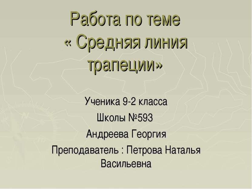 Работа по теме « Средняя линия трапеции» Ученика 9-2 класса Школы №593 Андрее...