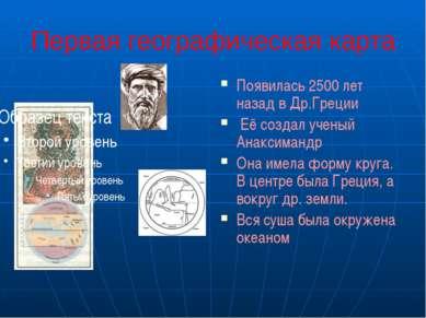 Первая географическая карта Появилась 2500 лет назад в Др.Греции Её создал уч...