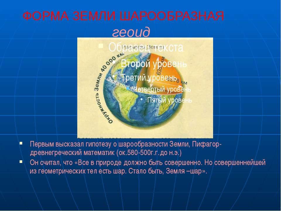 ФОРМА ЗЕМЛИ ШАРООБРАЗНАЯ геоид Первым высказал гипотезу о шарообразности Земл...