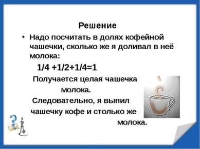 Решение Надо посчитать в долях кофейной чашечки, сколько же я доливал в неё м...