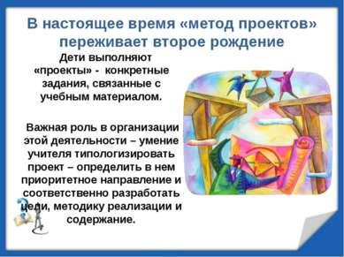 В настоящее время «метод проектов» переживает второе рождение Дети выполняют ...