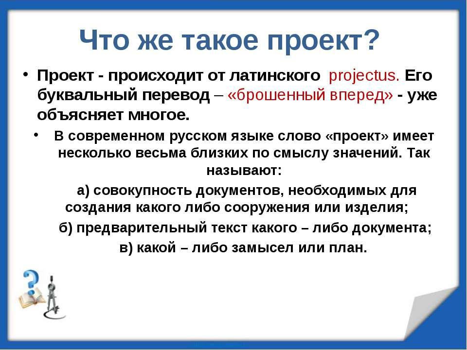 Что же такое проект? Проект - происходит от латинского projectus. Его букваль...