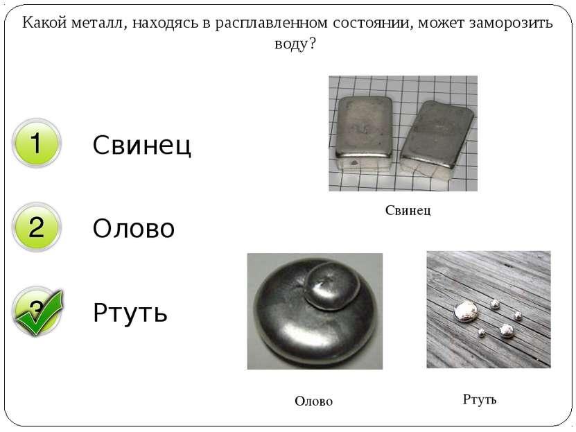 Какой металл, находясь в расплавленном состоянии, может заморозить воду? Свин...