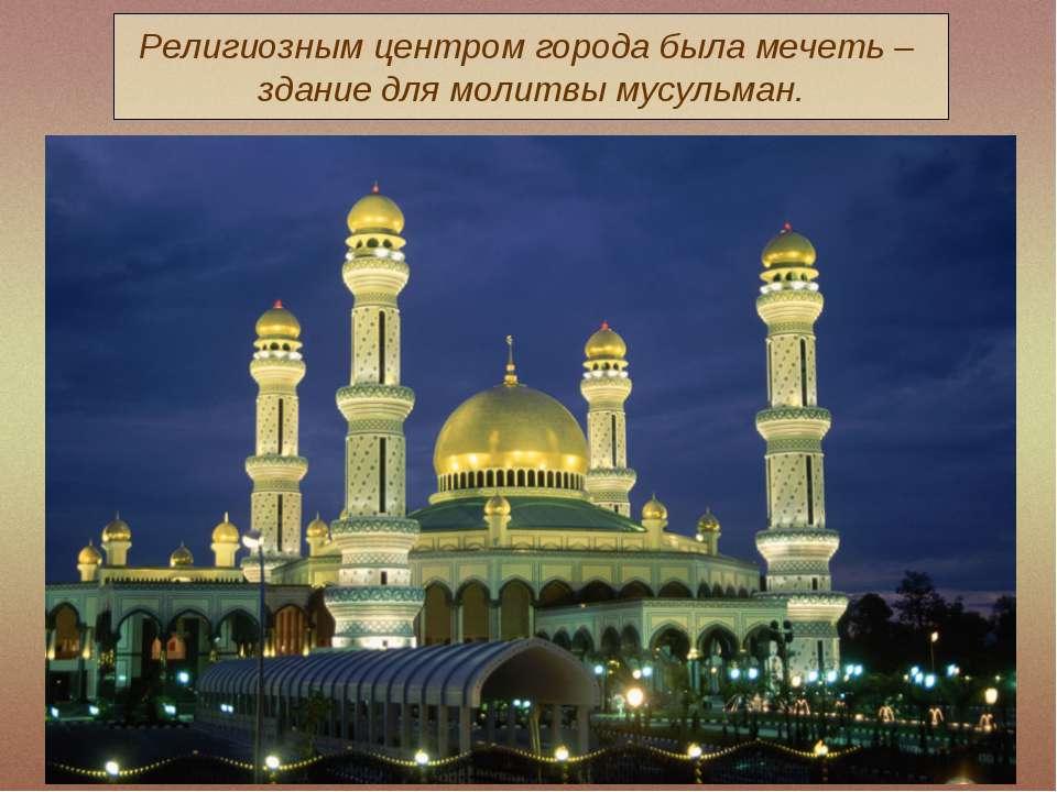 Религиозным центром города была мечеть – здание для молитвы мусульман.