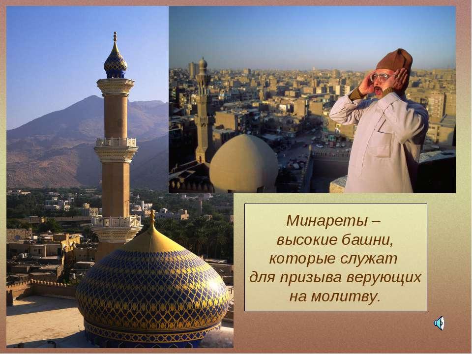 Минареты – высокие башни, которые служат для призыва верующих на молитву.