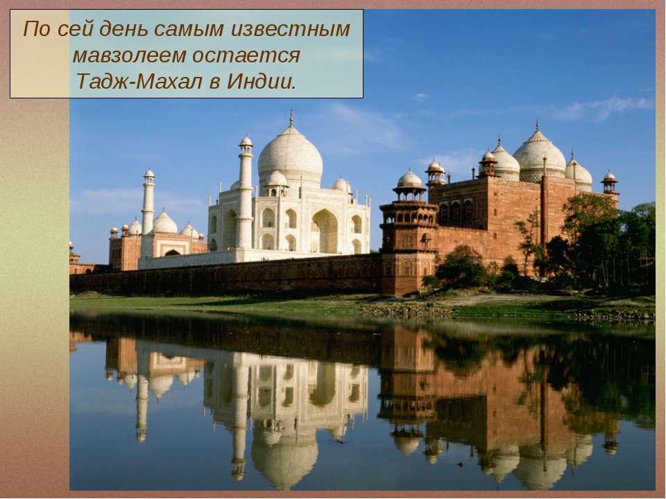 По сей день самым известным мавзолеем остается Тадж-Махал в Индии.