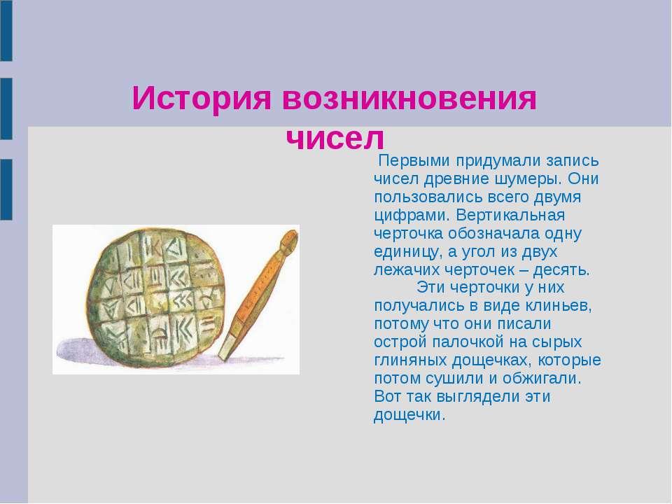 История возникновения чисел Первыми придумали запись чисел древние шумеры. Он...