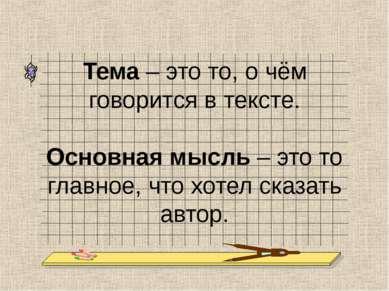 Тема – это то, о чём говорится в тексте. Основная мысль – это то главное, что...