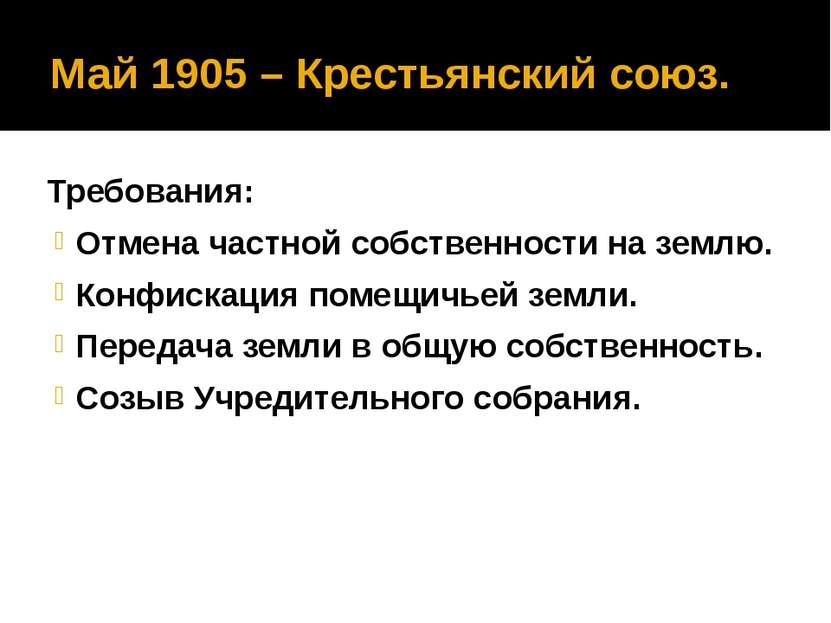 Май 1905 – Крестьянский союз. Требования: Отмена частной собственности на зем...