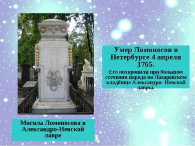 Умер Ломоносов в Петербурге 4 апреля 1765. Его похоронили при большом стечени...