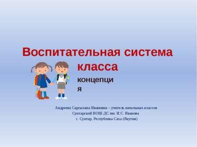Воспитательная система класса Андреева Саргылана Ивановна – учитель начальных...