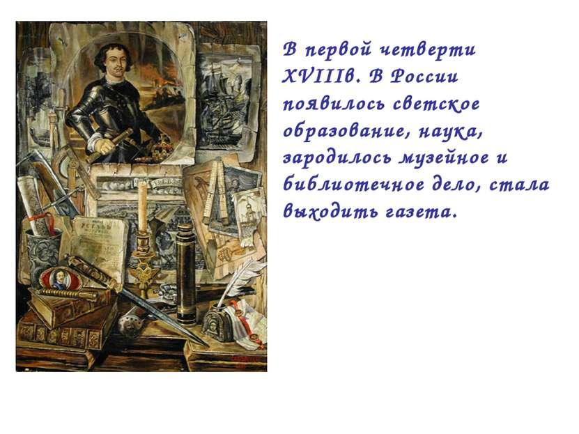 В первой четверти XVIIIв. В России появилось светское образование, наука, зар...