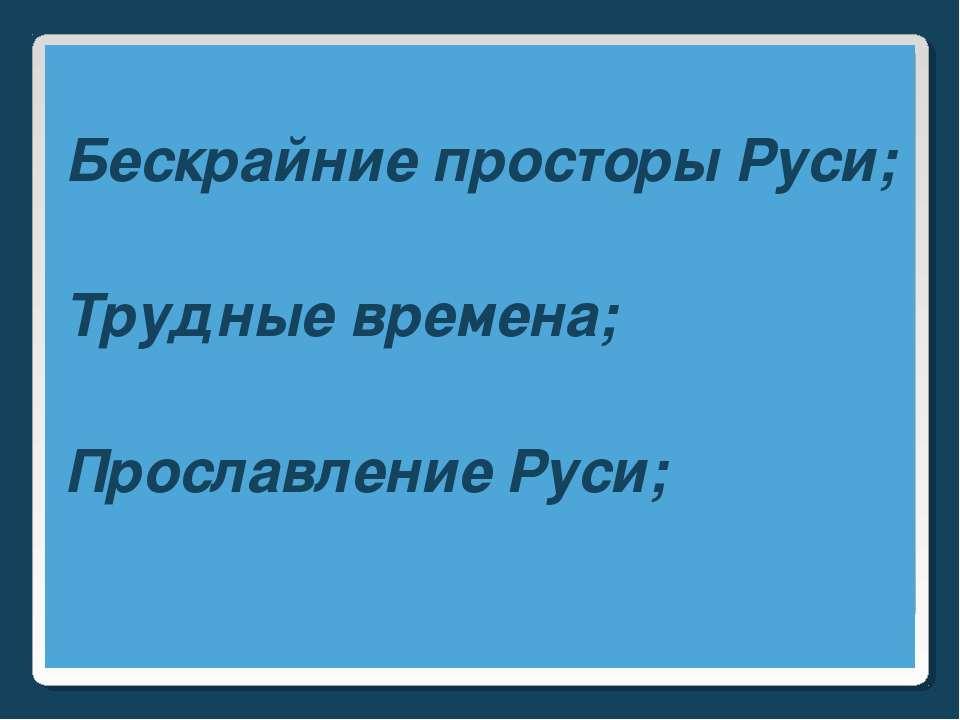 Бескрайние просторы Руси; Трудные времена; Прославление Руси;