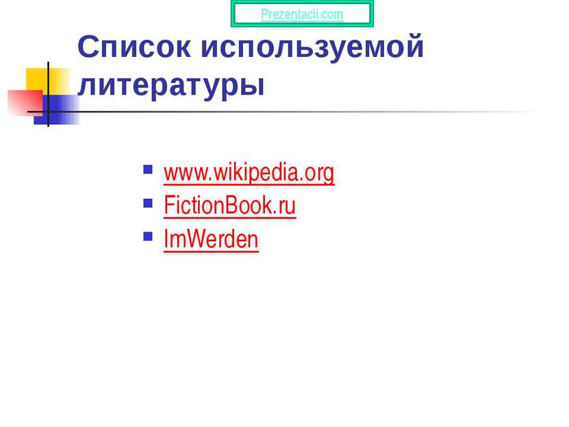 Список используемой литературы www.wikipedia.org FictionBook.ru ImWerden Prez...