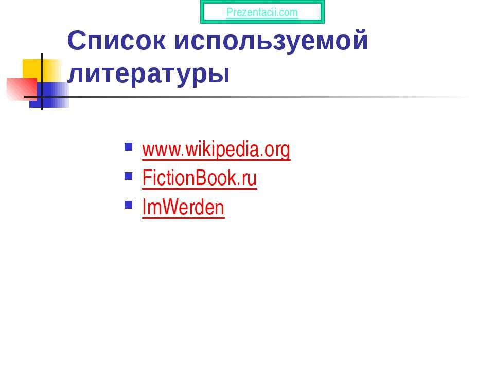 Список используемой литературы www.wikipedia.org FictionBook.ru ImWerden