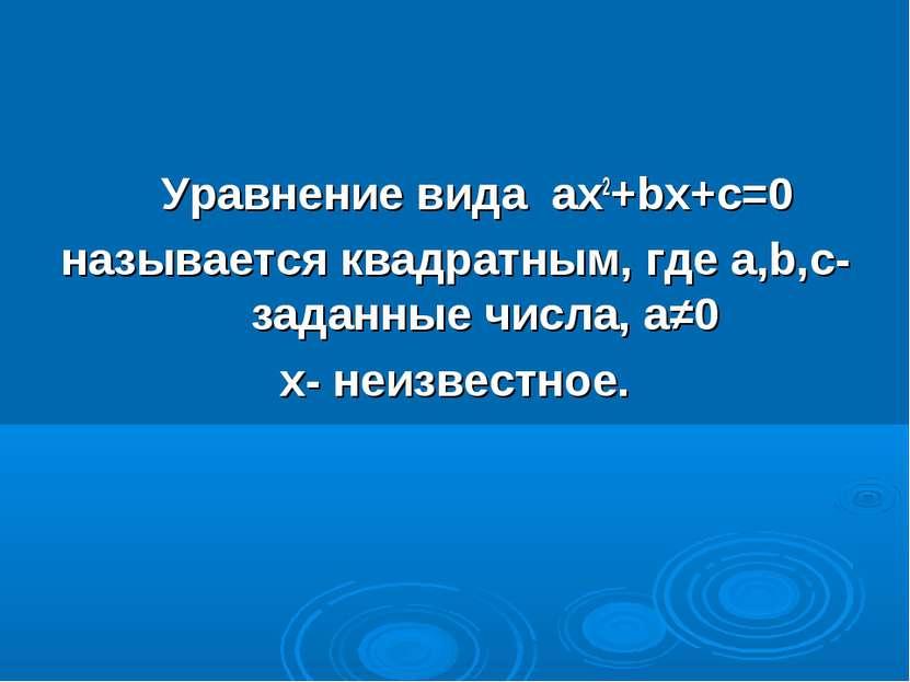 Уравнение вида ах2+bх+с=0 называется квадратным, где а,b,с- заданные числа, а...