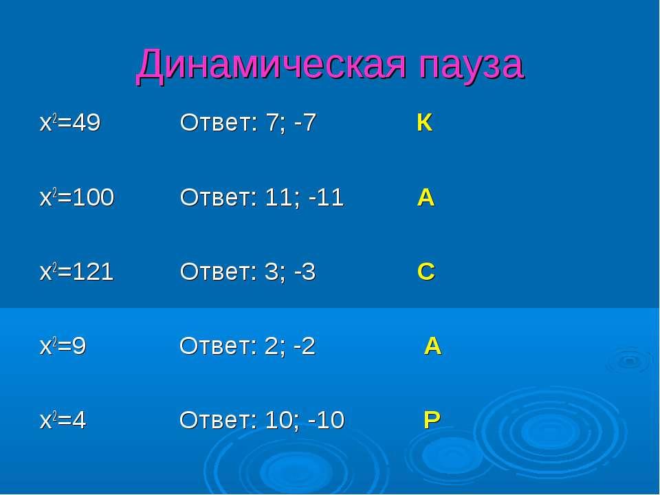 Динамическая пауза x2=49 Ответ: 7; -7 К x2=100 Ответ: 11; -11 А x2=121 Ответ:...