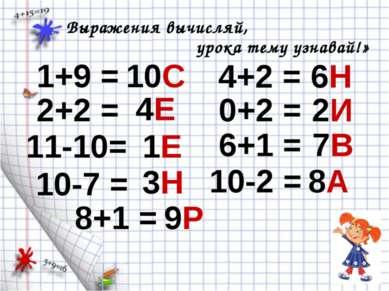 1+9 = Выражения вычисляй, урока тему узнавай!» 10С 2+2 = 4Е 11-10= 1Е 10-7 = ...