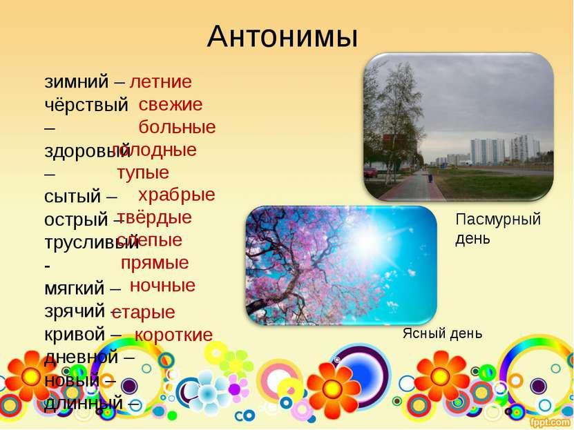 Антонимы зимний – чёрствый – здоровый – сытый – острый – трусливый- мягкий – ...