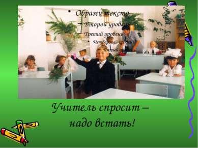 Учитель спросит – надо встать!