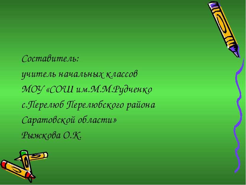 Составитель: учитель начальных классов МОУ «СОШ им.М.М.Рудченко с.Перелюб Пер...