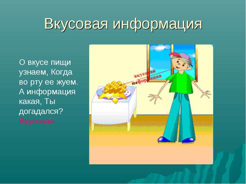 Вкусовая информация О вкусе пищи узнаем, Когда во рту ее жуем. А информация к...