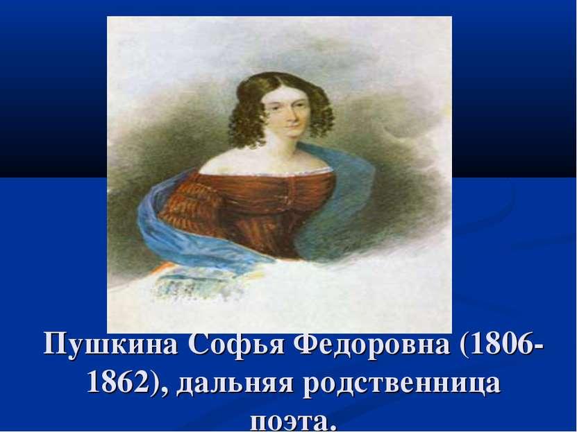 Пушкина Софья Федоровна (1806-1862), дальняя родственница поэта.