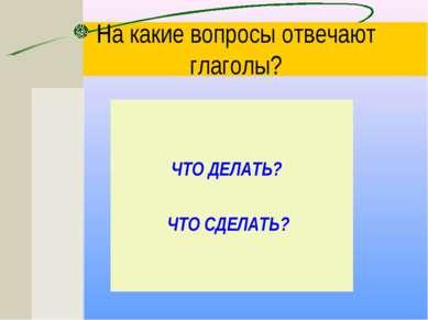 На какие вопросы отвечают глаголы? ЧТО ДЕЛАТЬ? ЧТО СДЕЛАТЬ?