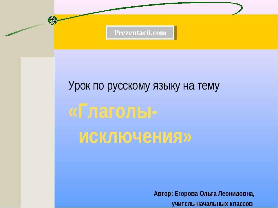 Урок по русскому языку на тему «Глаголы-исключения» Автор: Егорова Ольга Леон...