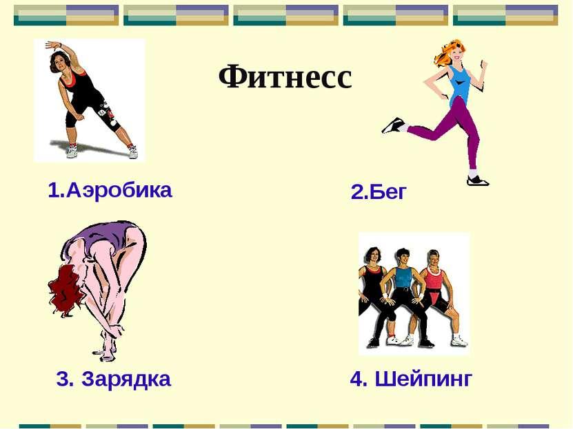Фитнесс 1.Аэробика 2.Бег 3. Зарядка 4. Шейпинг