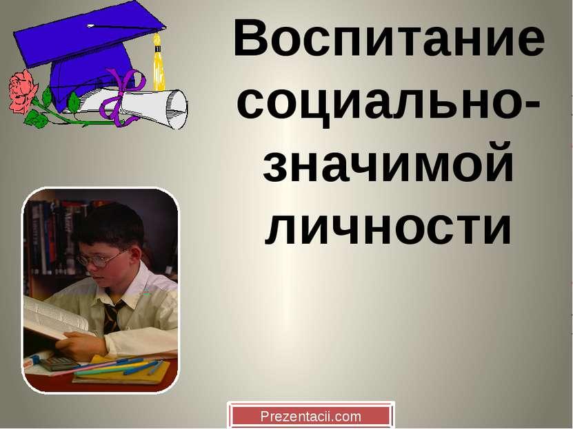 Воспитание социально- значимой личности Prezentacii.com