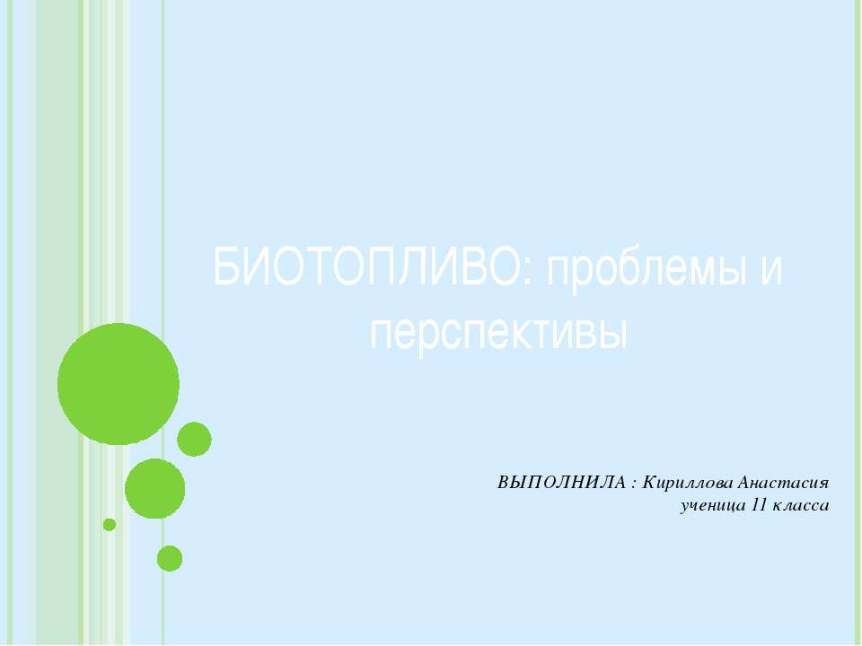 ВЫПОЛНИЛА : Кириллова Анастасия ученица 11 класса БИОТОПЛИВО: проблемы и перс...