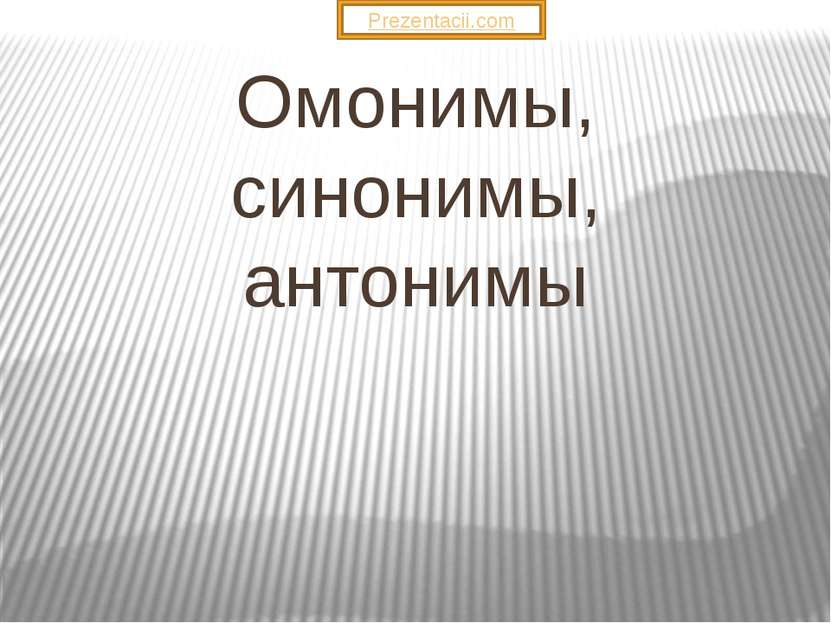 Омонимы, синонимы, антонимы Prezentacii.com