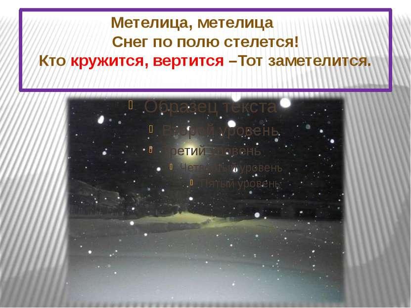 Метелица, метелица Снег по полю стелется! Кто кружится, вертится –Тот заметел...