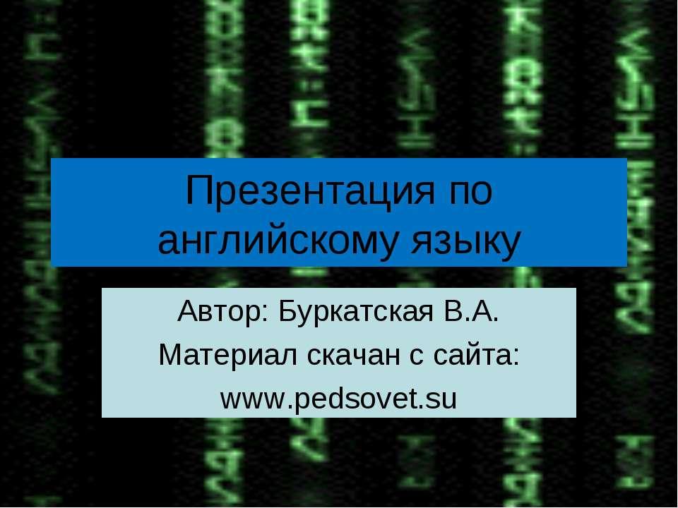 Презентация по английскому языку Автор: Буркатская В.А. Материал скачан с сай...