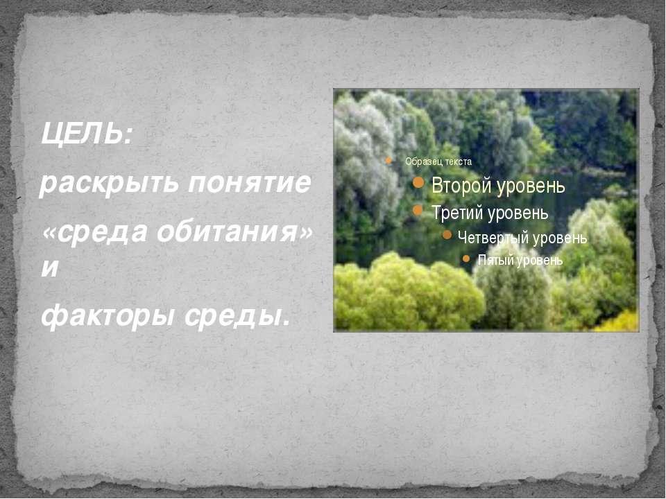 ЦЕЛЬ: раскрыть понятие «среда обитания» и факторы среды.