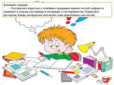 Домашнее задание: – Расспросите взрослых о семейных традициях приема гостей; ...